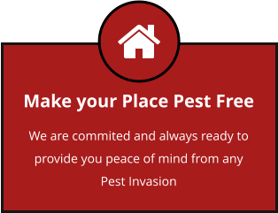 Make your Place Pest Free We are commited and always ready to provide you peace of mind from any Pest Invasion