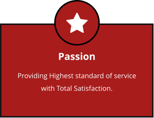 Passion Providing Highest standard of service with Total Satisfaction.