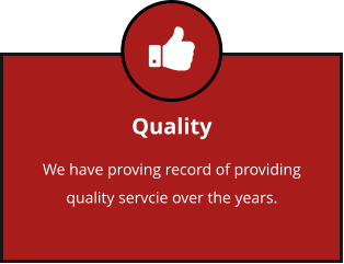Quality We have proving record of providing quality servcie over the years.